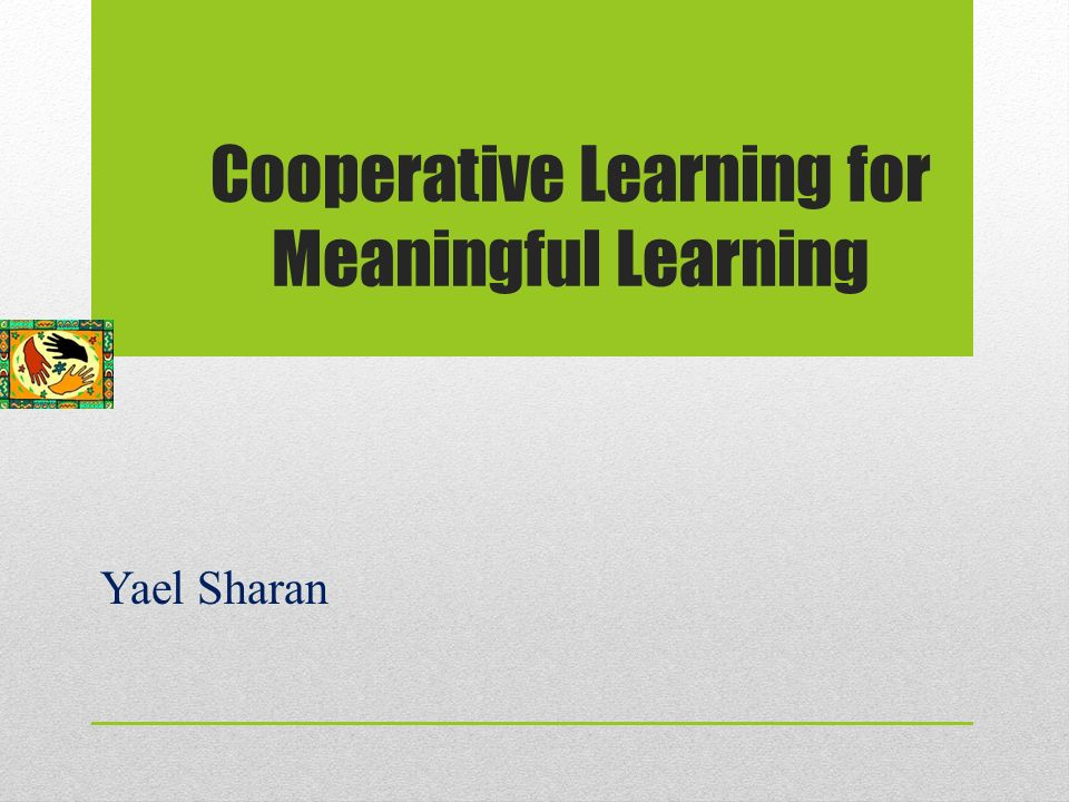 Cooperative Learning for Meaningful Learning Yael Sharan