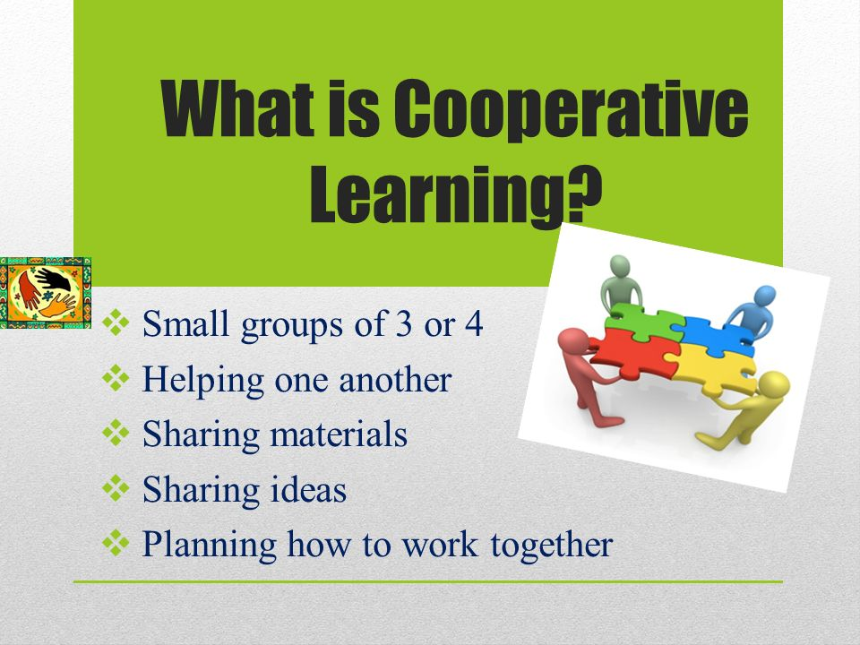 A Cooperative Task or Learning Activity  Specific contributions &/or roles  Mutual help  Each one accountable  Clear evaluation criteria