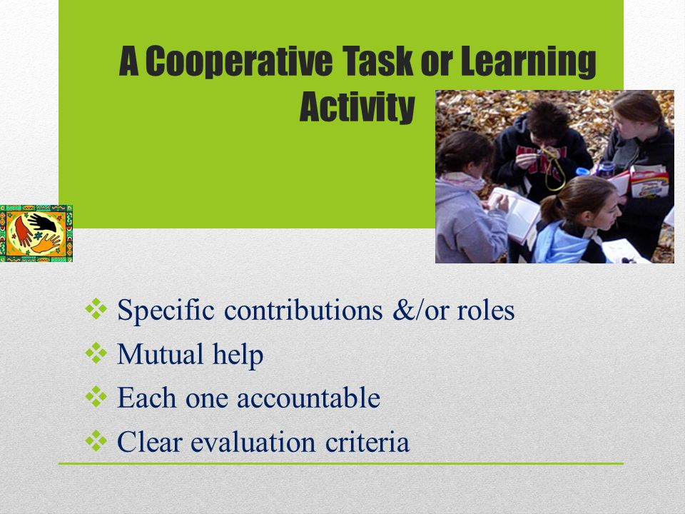 A Cooperative Task or Learning Activity  Specific contributions &/or roles  Mutual help  Each one accountable  Clear evaluation criteria