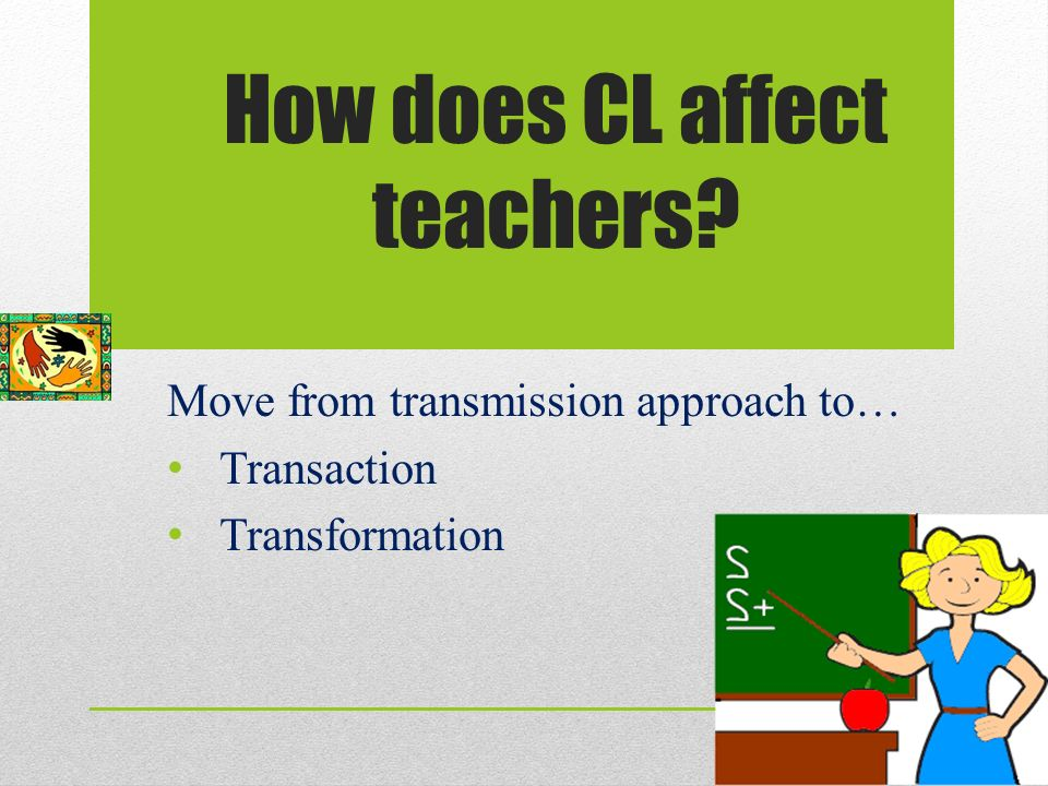 How does CL affect teachers Move from transmission approach to… Transaction Transformation