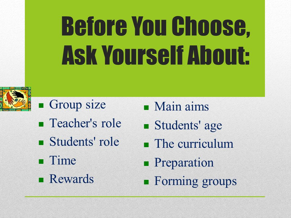 Before You Choose, Ask Yourself About: Group size Teacher s role Students role Time Rewards Main aims Students age The curriculum Preparation Forming groups