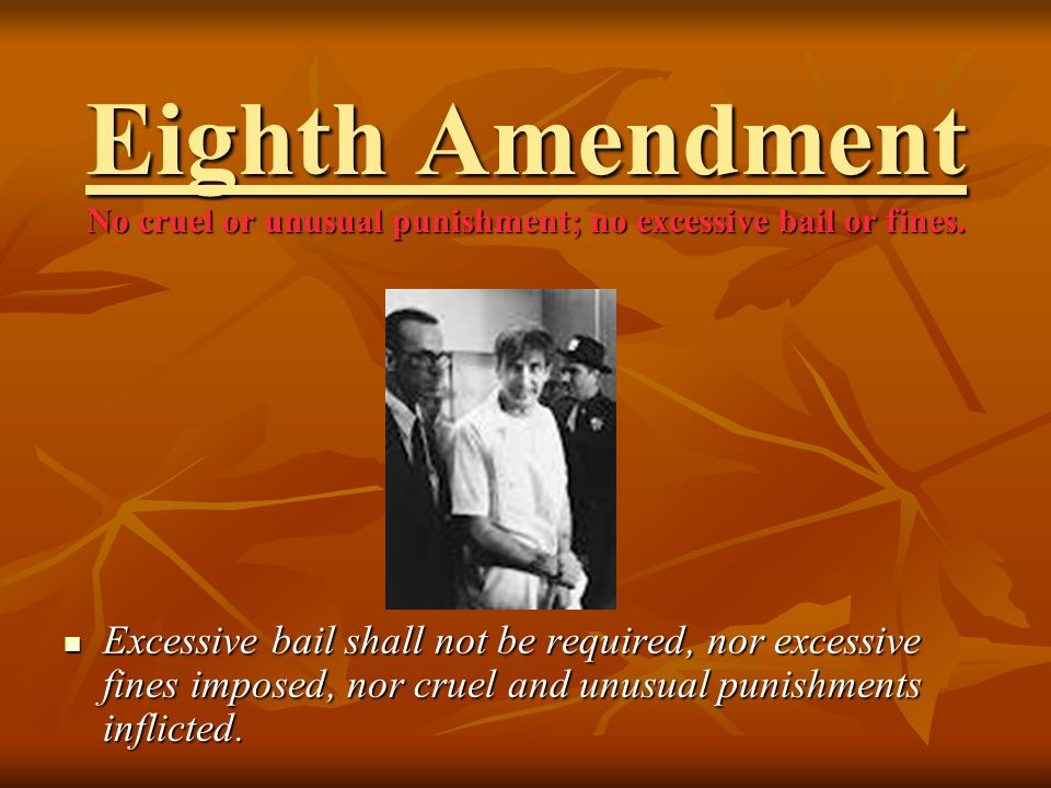 Eighth Amendment No cruel or unusual punishment; no excessive bail or fines.