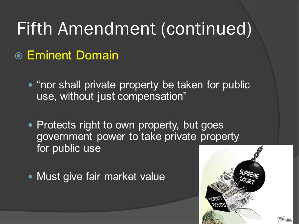 Fifth Amendment (continued)  Eminent Domain nor shall private property be taken for public use, without just compensation Protects right to own property, but goes government power to take private property for public use Must give fair market value