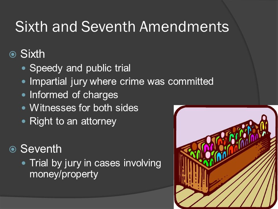 Sixth and Seventh Amendments  Sixth Speedy and public trial Impartial jury where crime was committed Informed of charges Witnesses for both sides Right to an attorney  Seventh Trial by jury in cases involving money/property