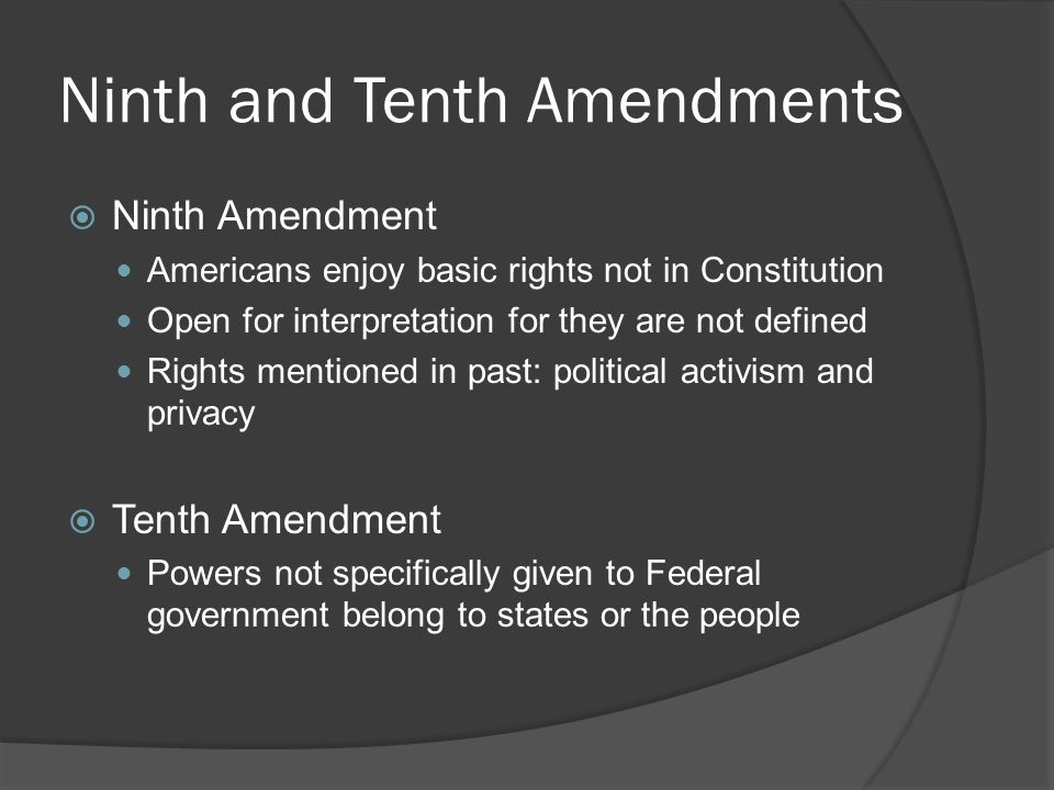 Ninth and Tenth Amendments  Ninth Amendment Americans enjoy basic rights not in Constitution Open for interpretation for they are not defined Rights mentioned in past: political activism and privacy  Tenth Amendment Powers not specifically given to Federal government belong to states or the people