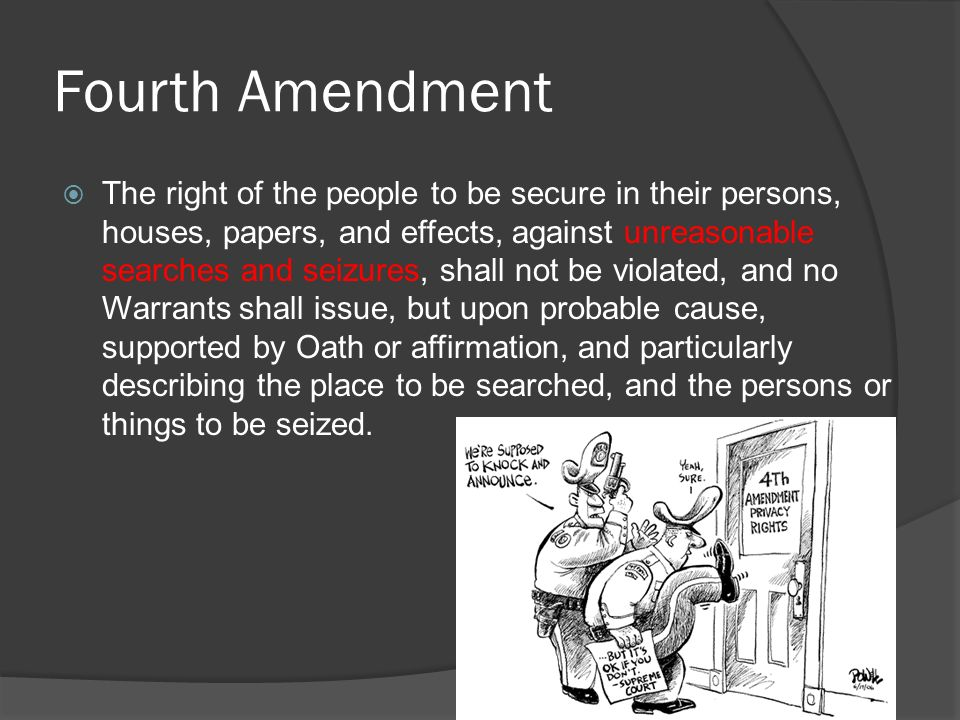 Fourth Amendment  The right of the people to be secure in their persons, houses, papers, and effects, against unreasonable searches and seizures, shall not be violated, and no Warrants shall issue, but upon probable cause, supported by Oath or affirmation, and particularly describing the place to be searched, and the persons or things to be seized.