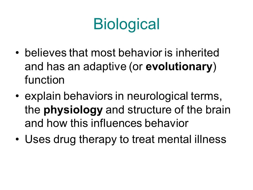 Biological believes that most behavior is inherited and has an adaptive (or evolutionary) function explain behaviors in neurological terms, the physiology and structure of the brain and how this influences behavior Uses drug therapy to treat mental illness