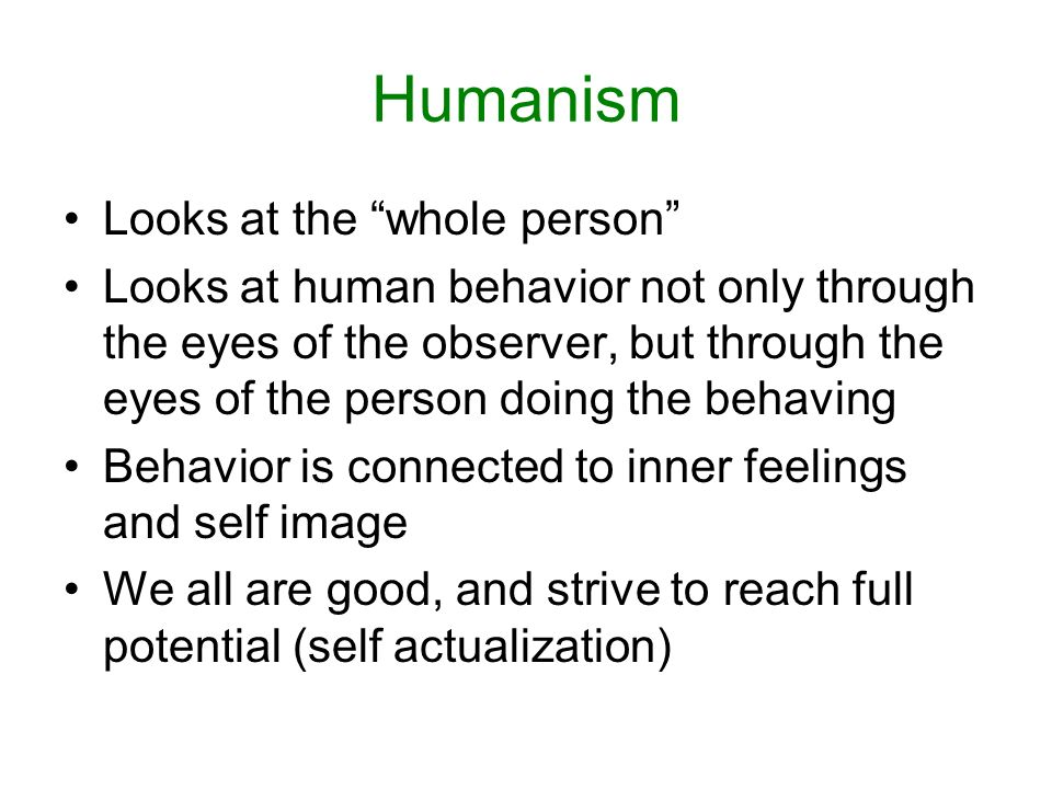 Humanism Looks at the whole person Looks at human behavior not only through the eyes of the observer, but through the eyes of the person doing the behaving Behavior is connected to inner feelings and self image We all are good, and strive to reach full potential (self actualization)
