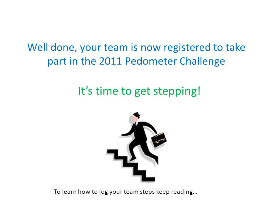 Well done, your team is now registered to take part in the 2011 Pedometer Challenge It's time to get stepping.