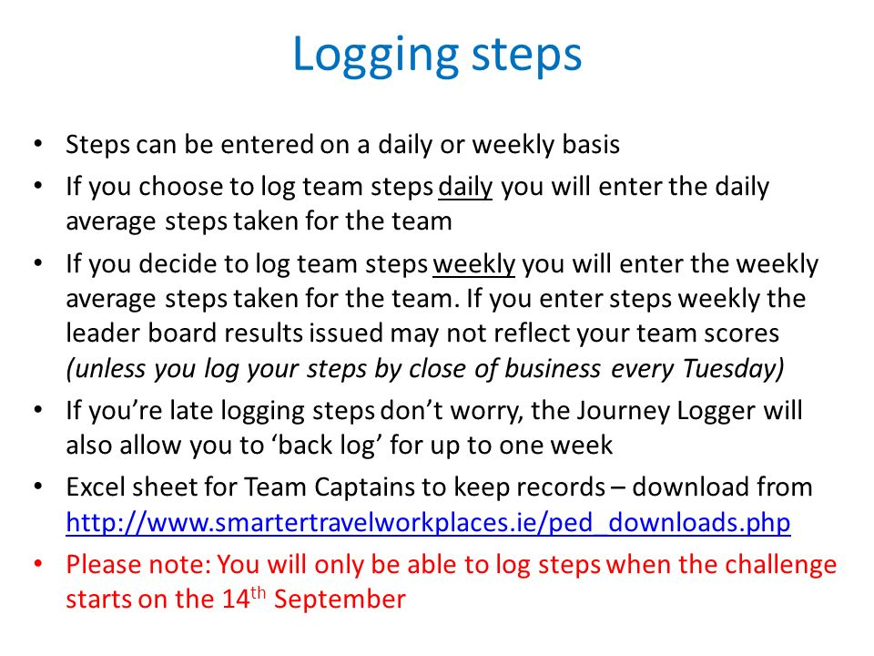 Logging steps Steps can be entered on a daily or weekly basis If you choose to log team steps daily you will enter the daily average steps taken for the team If you decide to log team steps weekly you will enter the weekly average steps taken for the team.