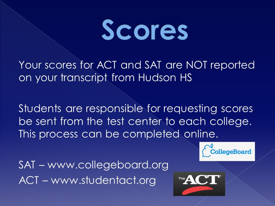 Your scores for ACT and SAT are NOT reported on your transcript from Hudson HS Students are responsible for requesting scores be sent from the test center to each college.