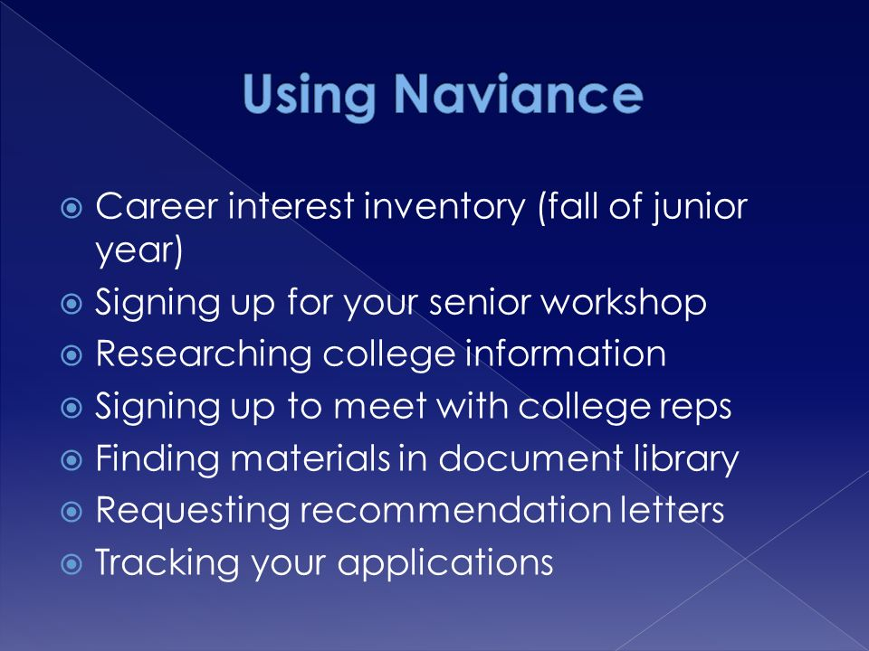  Career interest inventory (fall of junior year)  Signing up for your senior workshop  Researching college information  Signing up to meet with college reps  Finding materials in document library  Requesting recommendation letters  Tracking your applications