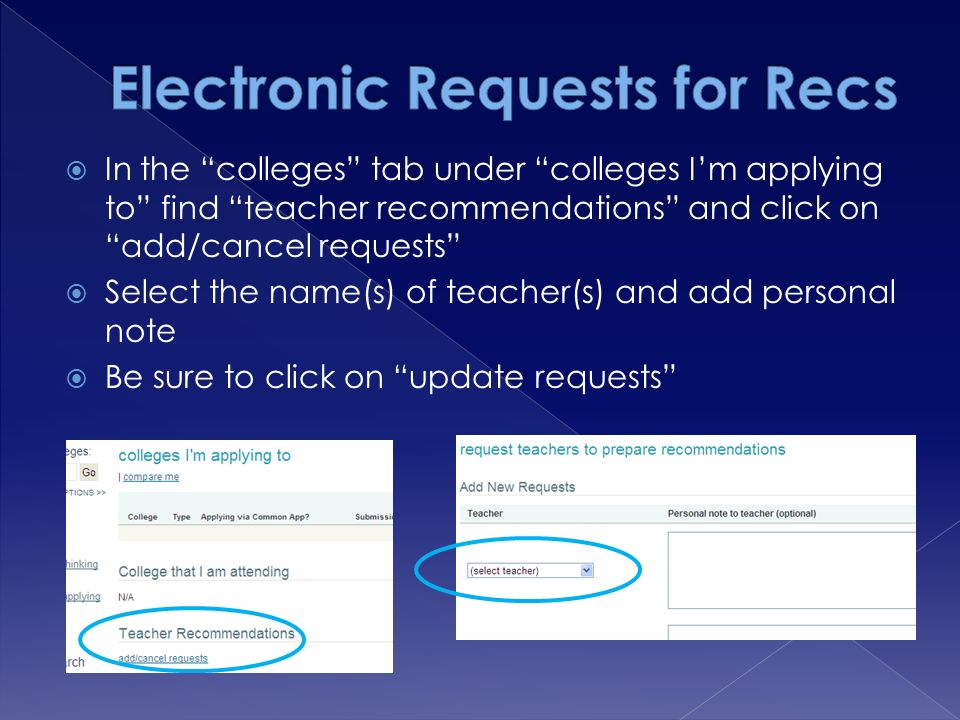 In the colleges tab under colleges I'm applying to find teacher recommendations and click on add/cancel requests  Select the name(s) of teacher(s) and add personal note  Be sure to click on update requests