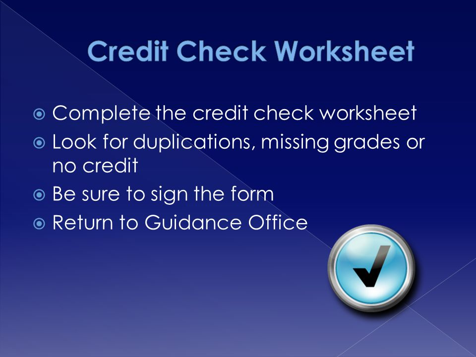  Complete the credit check worksheet  Look for duplications, missing grades or no credit  Be sure to sign the form  Return to Guidance Office