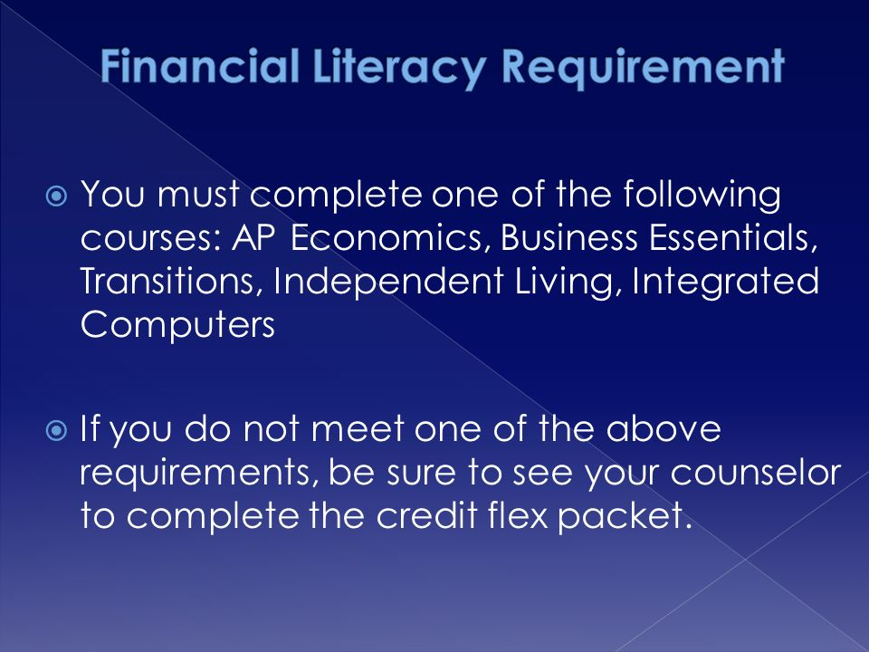  You must complete one of the following courses: AP Economics, Business Essentials, Transitions, Independent Living, Integrated Computers  If you do not meet one of the above requirements, be sure to see your counselor to complete the credit flex packet.