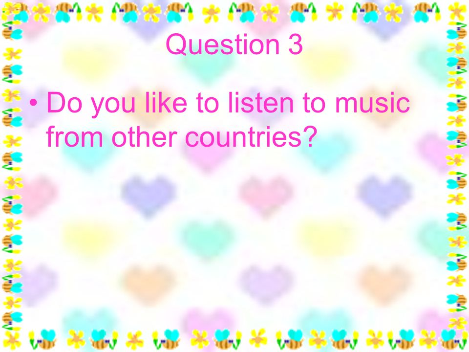 Question 3 Do you like to listen to music from other countries