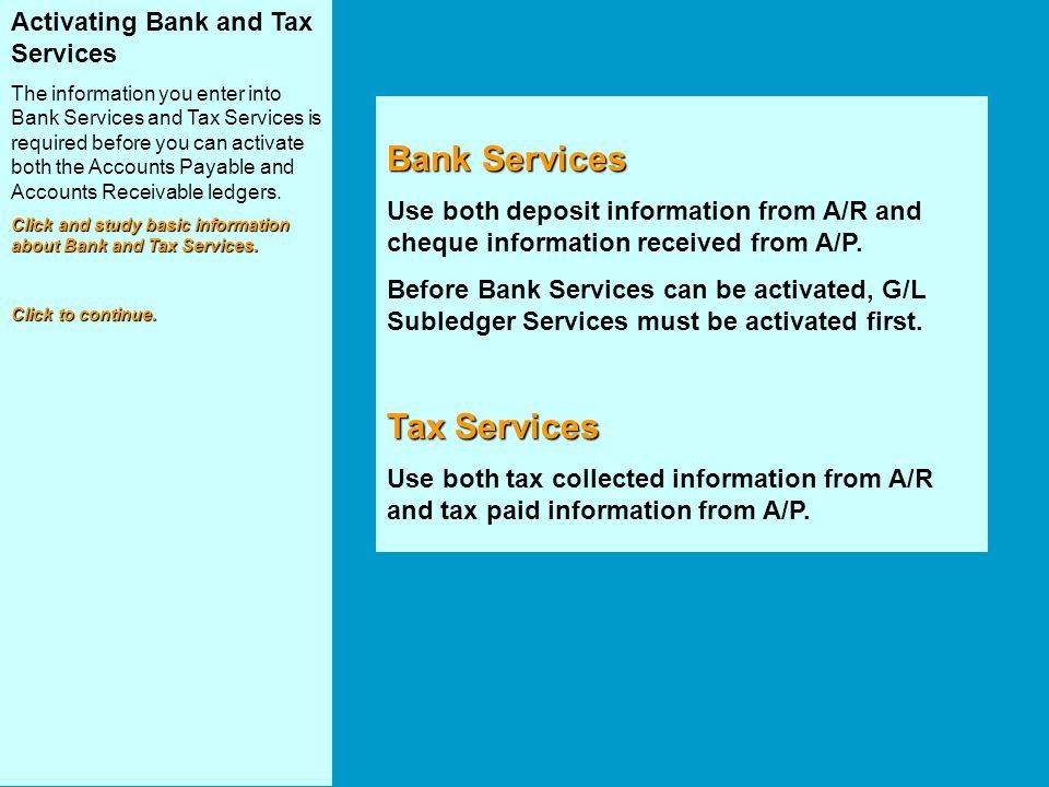 Activating Bank and Tax Services The information you enter into Bank Services and Tax Services is required before you can activate both the Accounts Payable and Accounts Receivable ledgers.