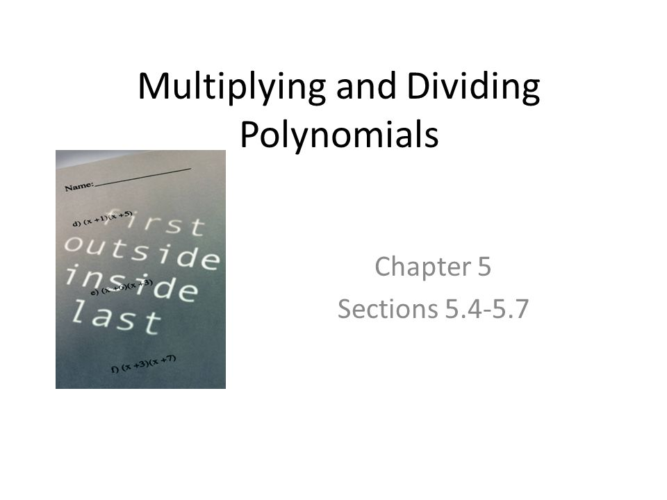 Multiplying and Dividing Polynomials Chapter 5 Sections