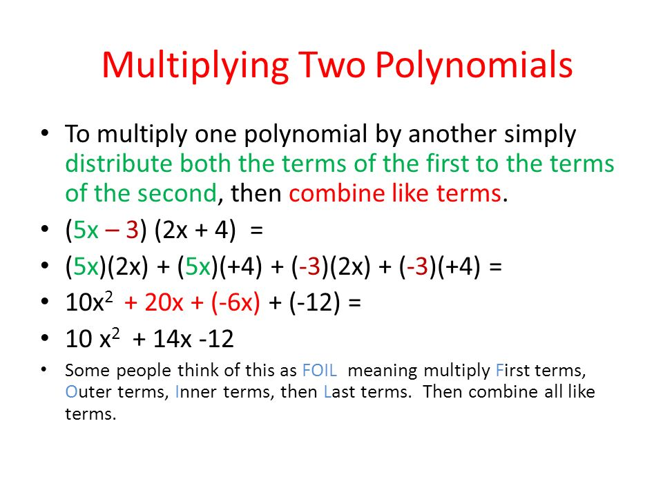 Multiplying Two Polynomials To multiply one polynomial by another simply distribute both the terms of the first to the terms of the second, then combine like terms.