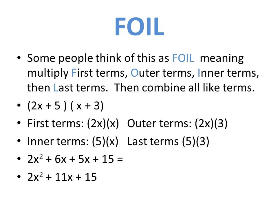 FOIL Some people think of this as FOIL meaning multiply First terms, Outer terms, Inner terms, then Last terms.
