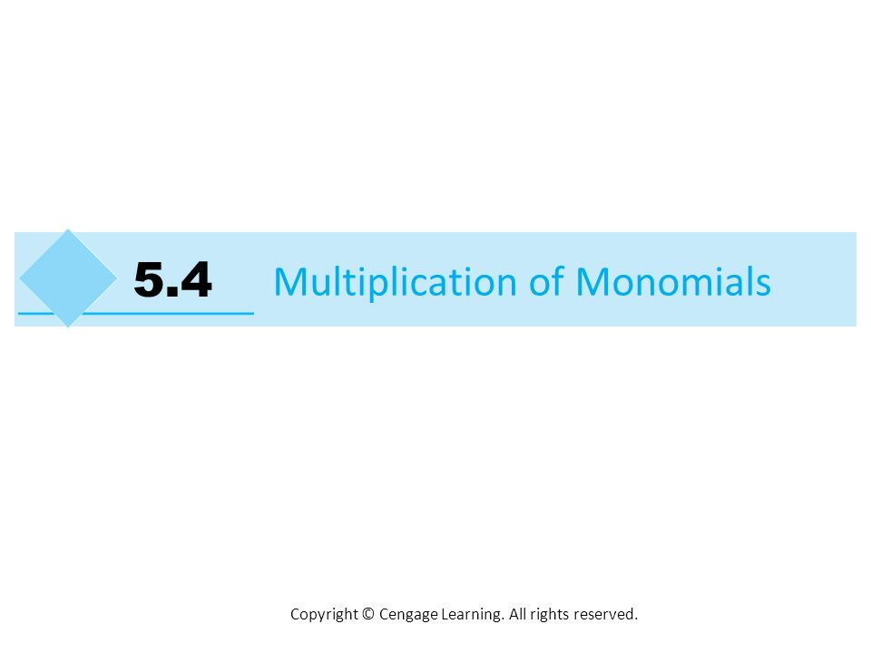 Copyright © Cengage Learning. All rights reserved. Multiplication of Monomials 5.4