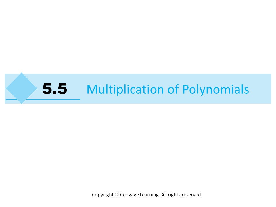Copyright © Cengage Learning. All rights reserved. Multiplication of Polynomials 5.5