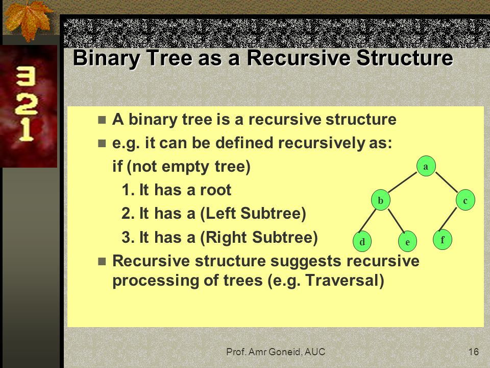Prof. Amr Goneid, AUC16 A binary tree is a recursive structure e.g.