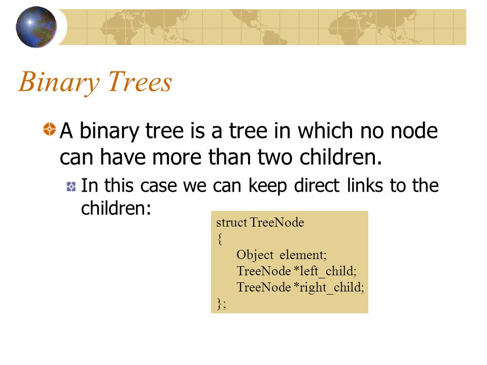 Binary Trees A binary tree is a tree in which no node can have more than two children.