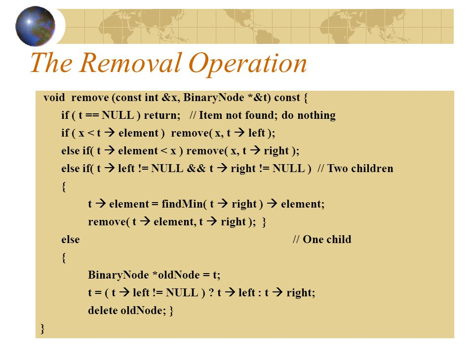 The Removal Operation void remove (const int &x, BinaryNode *&t) const { if ( t == NULL ) return; // Item not found; do nothing if ( x < t  element ) remove( x, t  left ); else if( t  element < x ) remove( x, t  right ); else if( t  left != NULL && t  right != NULL ) // Two children { t  element = findMin( t  right )  element; remove( t  element, t  right ); } else // One child { BinaryNode *oldNode = t; t = ( t  left != NULL ) .