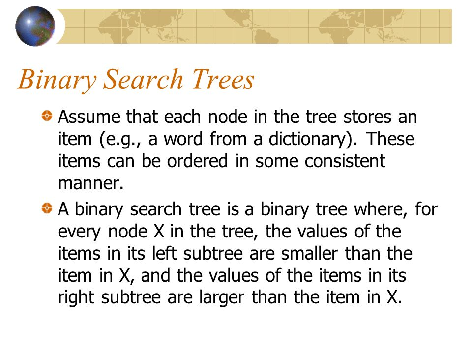 Binary Search Trees Assume that each node in the tree stores an item (e.g., a word from a dictionary).