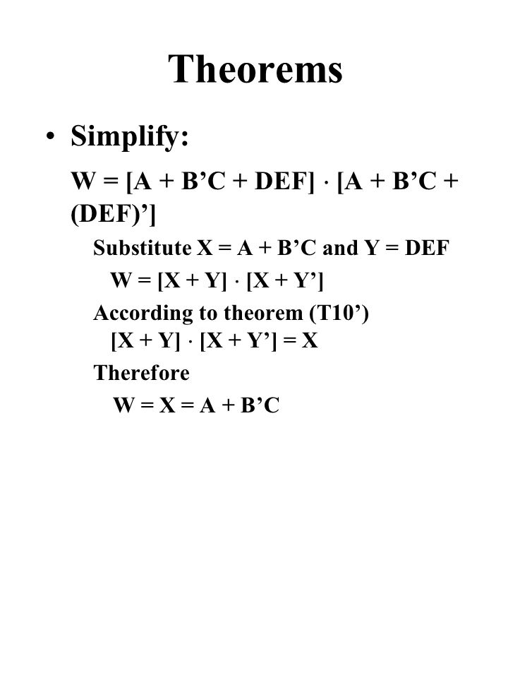 Theorems Simplify: W = [A + B'C + DEF]  [A + B'C + (DEF)'] Substitute X = A + B'C and Y = DEF W = [X + Y]  [X + Y'] According to theorem (T10') [X + Y]  [X + Y'] = X Therefore W = X = A + B'C