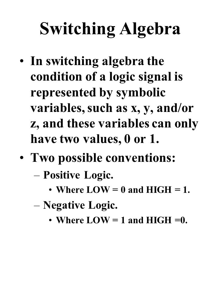 Switching Algebra In switching algebra the condition of a logic signal is represented by symbolic variables, such as x, y, and/or z, and these variables can only have two values, 0 or 1.