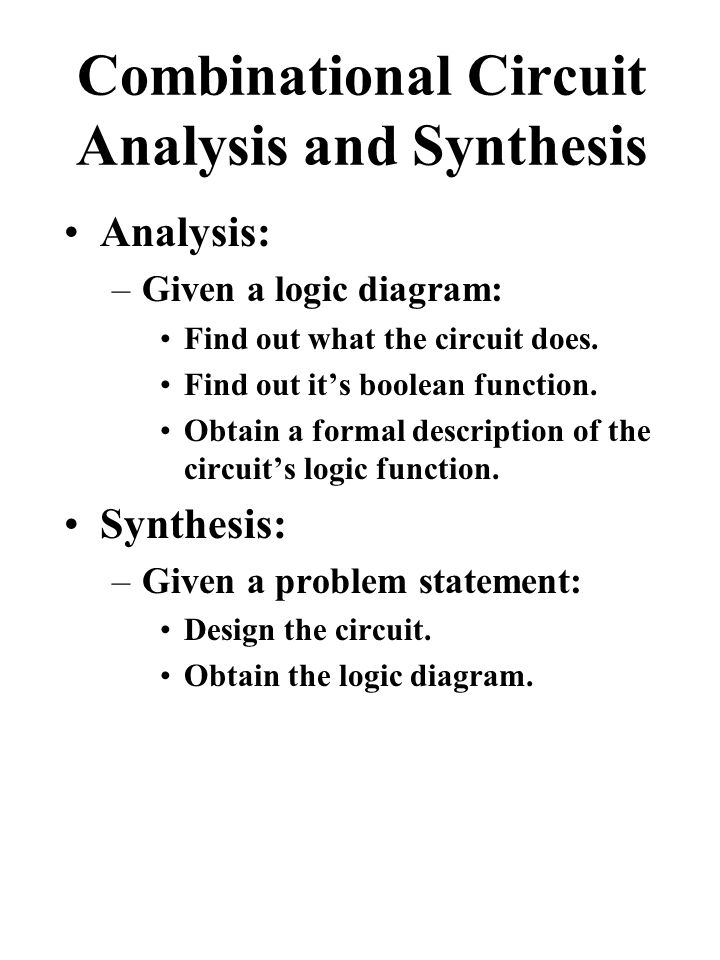Combinational Circuit Analysis and Synthesis Analysis: –Given a logic diagram: Find out what the circuit does.