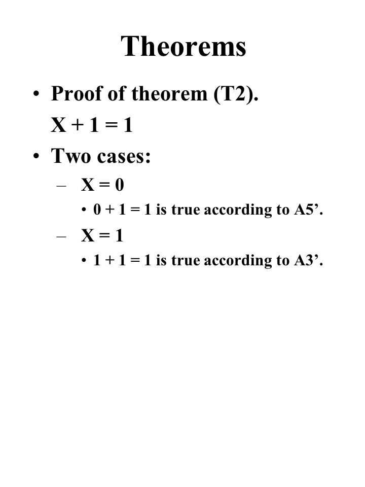 Theorems Proof of theorem (T2). X + 1 = 1 Two cases: –X = 0 0 + 1 = 1 is true according to A5'.