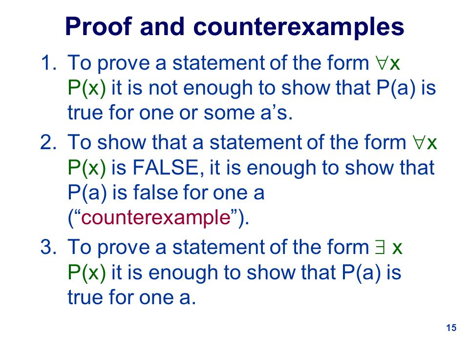 15 Proof and counterexamples 1.To prove a statement of the form  x P(x) it is not enough to show that P(a) is true for one or some a's.