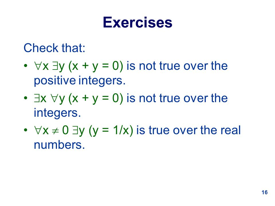 16 Exercises Check that:  x  y (x + y = 0) is not true over the positive integers.