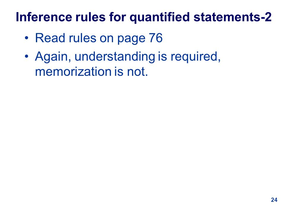 24 Inference rules for quantified statements-2 Read rules on page 76 Again, understanding is required, memorization is not.