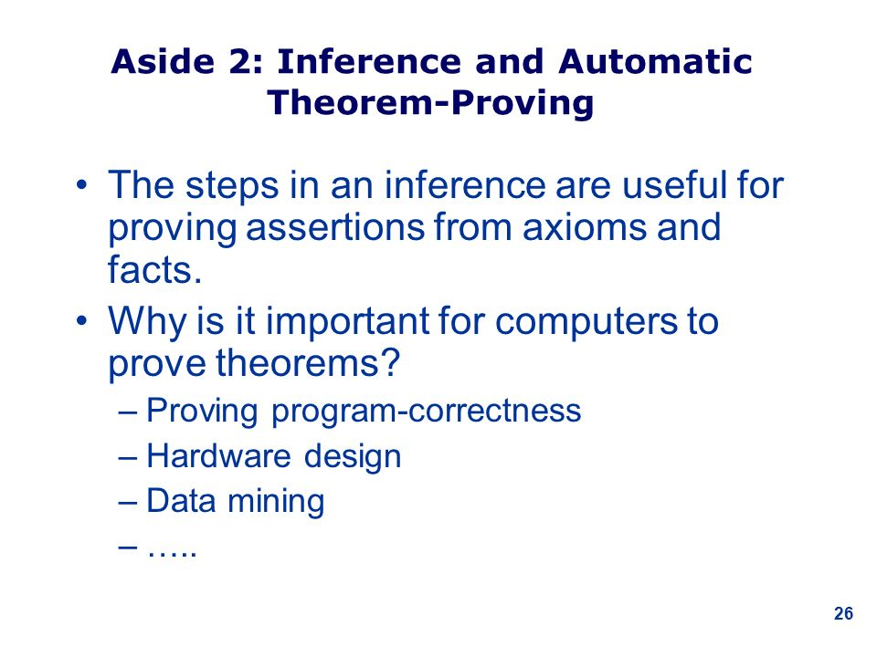 26 Aside 2: Inference and Automatic Theorem-Proving The steps in an inference are useful for proving assertions from axioms and facts.