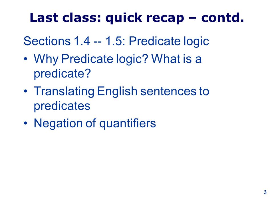 3 Last class: quick recap – contd. Sections 1.4 -- 1.5: Predicate logic Why Predicate logic.