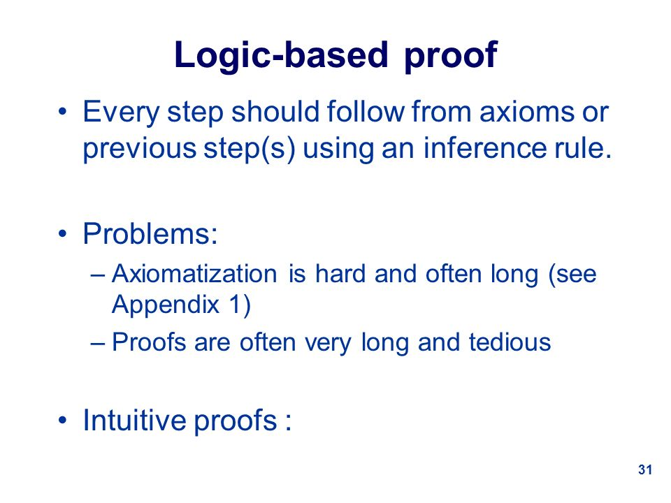 31 Logic-based proof Every step should follow from axioms or previous step(s) using an inference rule.