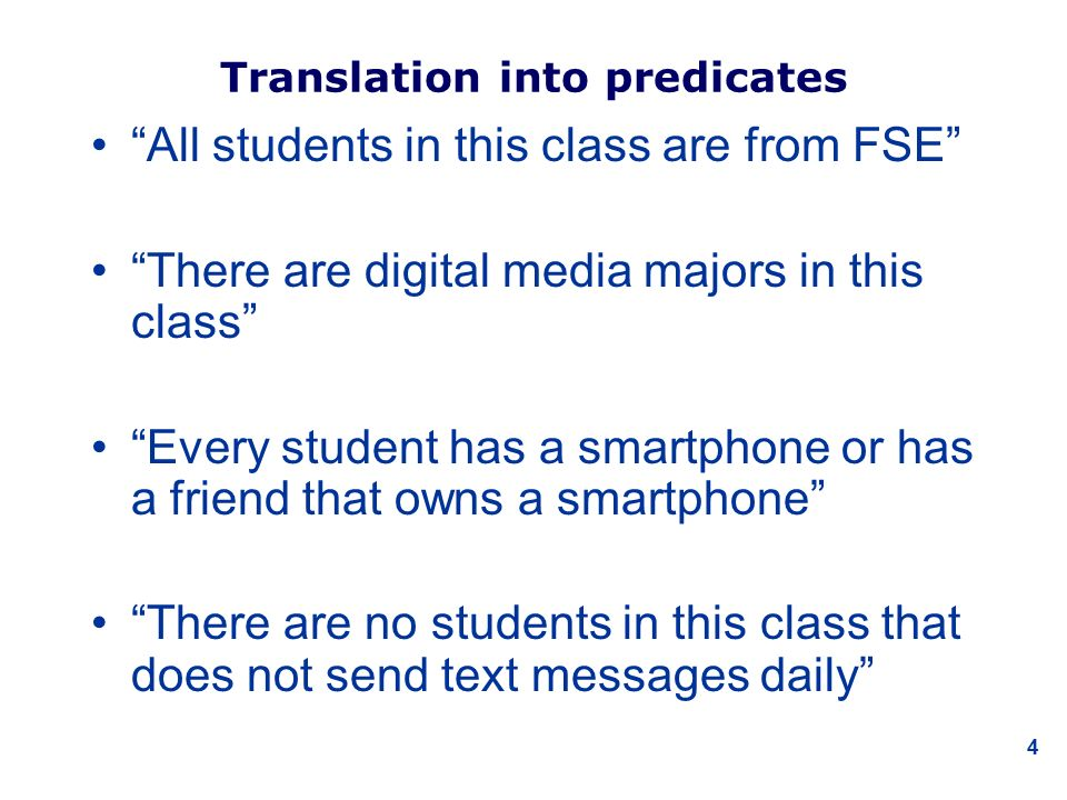 4 Translation into predicates All students in this class are from FSE There are digital media majors in this class Every student has a smartphone or has a friend that owns a smartphone There are no students in this class that does not send text messages daily