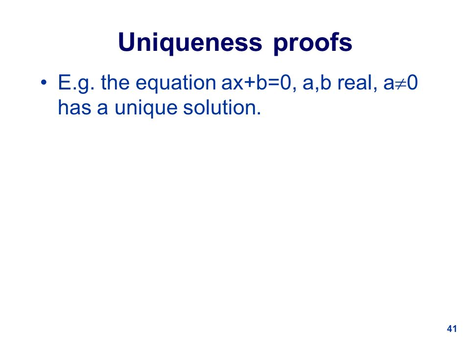 41 Uniqueness proofs E.g. the equation ax+b=0, a,b real, a  0 has a unique solution.