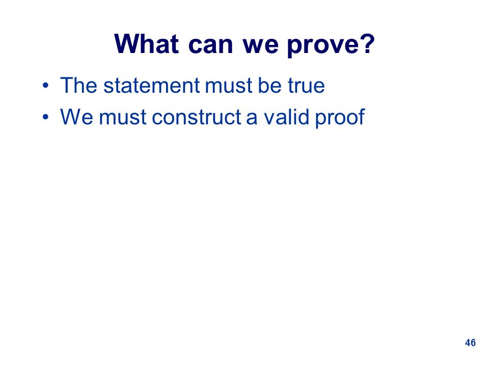46 What can we prove The statement must be true We must construct a valid proof