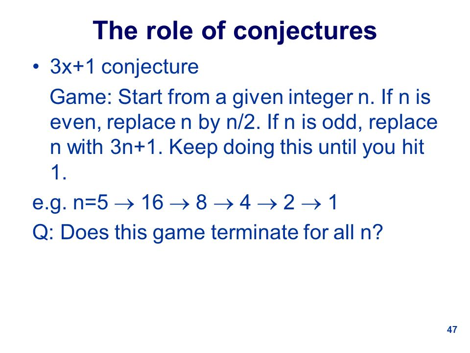 47 The role of conjectures 3x+1 conjecture Game: Start from a given integer n.