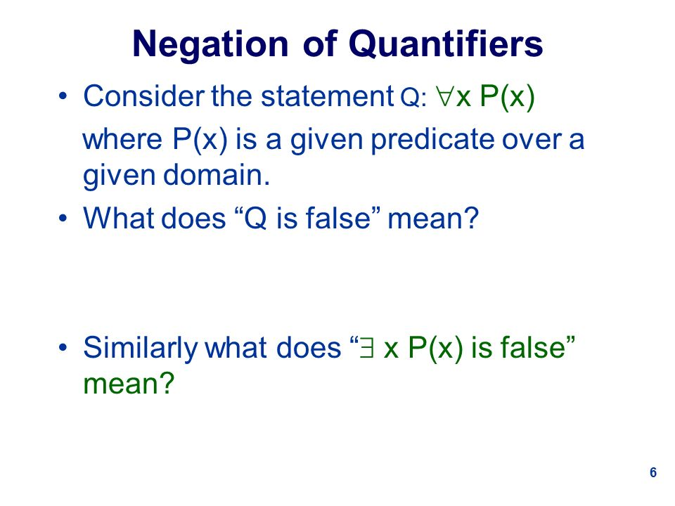 6 Negation of Quantifiers Consider the statement Q:  x P(x) where P(x) is a given predicate over a given domain.