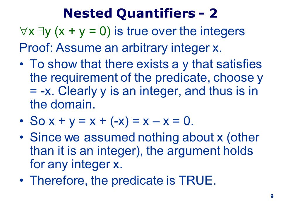 9 Nested Quantifiers - 2  x  y (x + y = 0) is true over the integers Proof: Assume an arbitrary integer x.