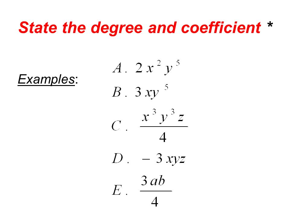 State the degree and coefficient * Examples: