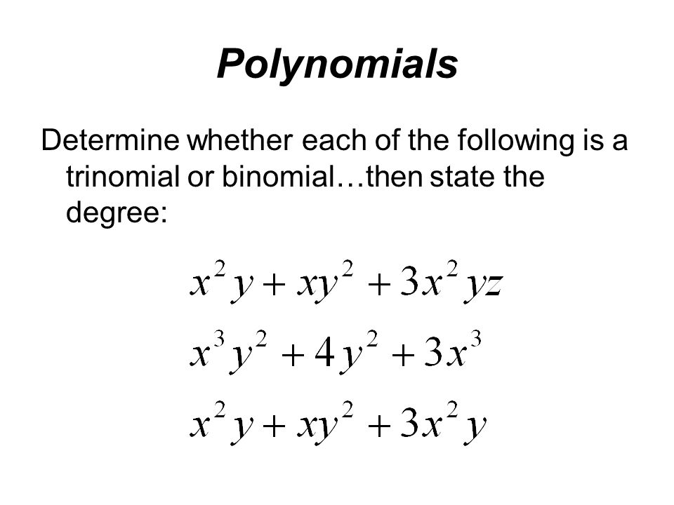 Polynomials Determine whether each of the following is a trinomial or binomial…then state the degree: