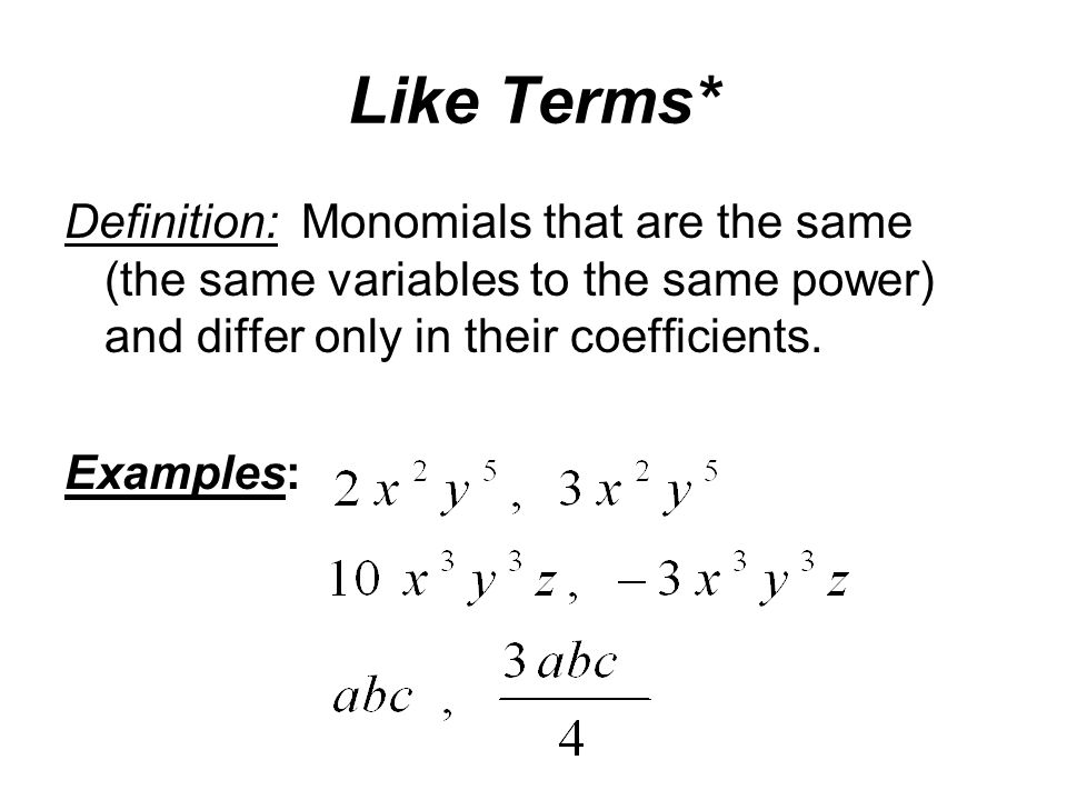 Like Terms* Definition: Monomials that are the same (the same variables to the same power) and differ only in their coefficients.