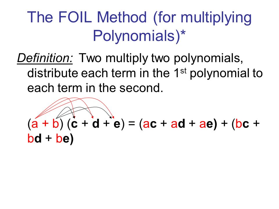 The FOIL Method (for multiplying Polynomials)* Definition: Two multiply two polynomials, distribute each term in the 1 st polynomial to each term in the second.